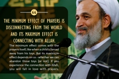 """The minimum effect of prayer is disconnecting from the world and its maximum effect is connecting with Allah. The minimum effect comes with the prayer itself, like when a child is forced away from his toys. But its maximum effect depends on us - whether we can abandon those toys [or not]. If you experience the connection with Allah, you will fall in love with prayer.."""