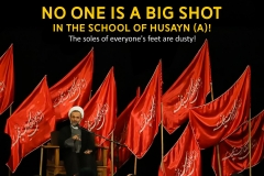 No one is a big shot in the school of Husayn (A)! The soles of everyone's feet are dusty!