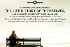 """Everyone should remember the life history of themselves, and should revise it every once in a while; and should take notes while passing through the history of their lives. Each of us is the hero of their own life history; we should not leave the hero alone and by revising his past life history, we should help him build his future."""
