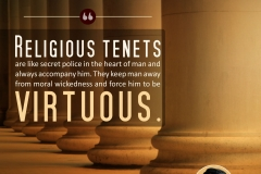 Religious tenets are like secret police in the heart of man and always accompany him. They keep man away from moral wickedness and force him to be virtuous.