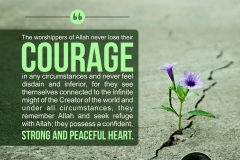 The worshippers of Allah never lose their courage in any circumstances and never feel disdain and inferior, for they see themselves connected to the infinite might of the Creator of the world and under all circumstances, they remember Allah and seek refuge with Allah; they possess a confident, strong and peaceful heart.