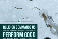 Religion commands us to have a praiseworthy behavior and to perform good and decent deeds as far as we can.