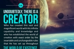 Undoubtedly, there is a Creator Who has created this vast and magnificent world with His infinite capability and knowledge and who has established the world of creation with exact order by the invariable and unchangeable rules that He has set up throughout the world of existence.
