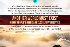 We realize that in this world, the signs and valuable benefits of adherence to religious principles do not become completely evident. Neither the righteous are rewarded, nor the criminals and oppressors are punished for their deeds. From this, we understand that another world must exist where people's deeds are closely investigated, so that if one has done a charitable act, he would be rewarded or if he has committed an indecent deed, he would be reprimanded.