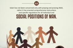 """Islam has not been concerned only with praying to and praising Allah, rather it has enacted comprehensive instructions and specific regulations for all individual and social positions of man."""