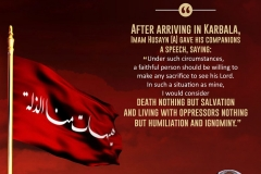 "After arriving in Karbala, Imam Husayn gave his companions a speech, saying: ""Under such circumstances, a faithful person should be willing to make any sacrifice to see his Lord. In such a situation as mine, I would consider death nothing but salvation and living with oppressors nothing but humiliation and ignominy."