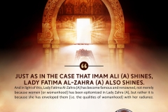"""Just as in the case that Imam Ali (A) shines, Lady Fatima Al-Zahra (A) also shines. And in light of this, Lady Fatima Al-Zahra (A) has become famous and renowned, not merely because women [or womanhood] has been epitomized in Lady Zahra (A), but rather it is because she has enveloped them [i.e. the qualities of womanhood] with her radiance."""