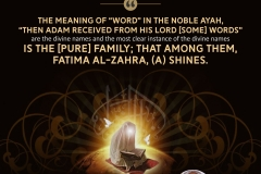 """The meaning of ""word"" in the noble Ayah, ""Then Adam received from his Lord [some] words"" are the divine names and the most clear instance of the divine names is the [pure] family; that among them, Fatima Al-Zahra, (A) shines."""