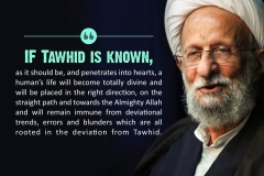 If Tawhid is known, as it should be, and penetrates into hearts, a human's life will become totally divine and will be placed in the right direction, on the straight path and towards the Almighty Allah and will remain immune from deviational trends, errors and blunders which are all rooted in deviation from Tawhid.
