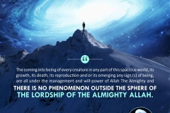 """The coming into being of every creature in any part of this spacious world, its growth, its death, its reproduction and or its emerging any sign (s) of being, are all under the management and will-power of Allah The Almighty and there is no phenomenon outside the sphere of the lordship of the Almighty Allah."""