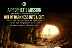 """A prophet's mission is mentioned as a duty to bring people out of darkness into light. So, it is clear that the people are called upon to know God The prophets are the link between creatures and the creator."""