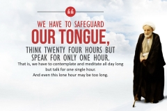 We have to safeguard our tongue, think twenty four hours but speak for only one hour. That is, we have to contemplate and meditate all day long but talk for one single hour. And even this lone hour may be too long.