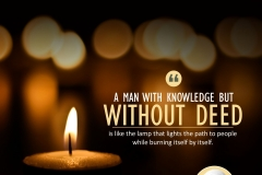 """A man with knowledge but without deed is like the lamp that lights the path to people while burning itself by itself."""