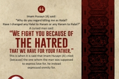 "Imam Husayn (A), said: ""Why do you regard killing me as Halal? Have I changed any Halal to Haram or any Haram to Halal?"" A cursed man said: ""We fight you because of the hatred that we have for your father."" This is when it is said that Imam Husayn (A), cried; [because] the one whom the man was supposed to express his love for, he instead expressed enmity for."