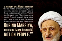 "A memory by the Marsiya reciter: ""In the middle of Imam Husyan's mourning session, somebody rose to leave. I got distracted! I told him, ""Wait till the Marsiya is over."" When the mourning session finished, Ayatollah Bahjat called me. I went to him, he said, ""Let people leave the session whenever they want to. During Marsiya, focus on Imam Husyan (A) not on people.'"""