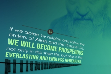 If we abide by religion and follow the orders of Allah and the Prophet (S), we will become prosperous not only in this short life, but also in the everlasting and endless world hereafter