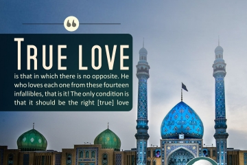 True love is that in which there is no opposite. He who loves each one from these fourteen infallible, that is it! The only condition is that it should be the right (true) love.