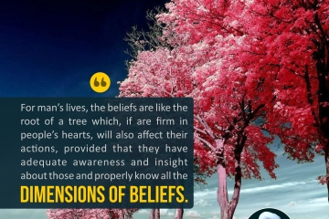 For man's lives, the beliefs are like the root of a tree which, if are firm in people's hearts, will also affect their actions, provided that they have adequate awareness and insight about those and properly know all the dimensions of beliefs.