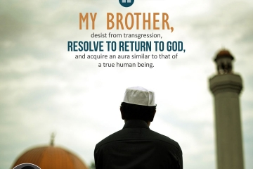 My brother, desist from transgression, resolve to return to God, and acquire an aura similar to that of true human being.