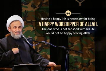 Having a happy life is necessary for being a happy worshipper of Allah. One who is not satisfied with his life would not be a happy serving Allah.