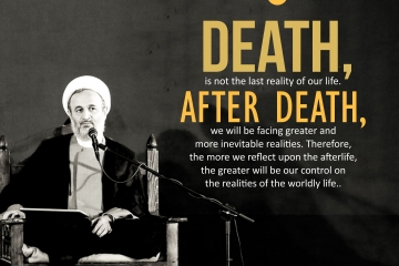 Death, is not the last reality of our life. After death, we will be facing greater and more inevitable realities. Therefore, the more we reflect upon the afterlife, the greater will be our control on the realities of the worldly life.