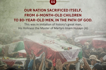 Our nation sacrificed itself, from 6-month-old children to 80-year-old men, in the path of God. This was in imitation of history's great man, His Holiness the Master of Martyrs Imam Husayn (A).