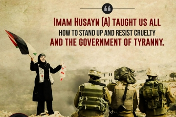 """""""Imam Husayn (A) taught us all how to stand up and resist cruelty and the government of tyranny."""""""