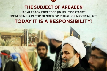 The subject of Arbaeen has already exceeded [in its importance] from being a recommended, spiritual, or mystical act. Today it is a responsibility!
