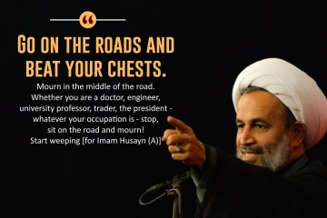 """Go on the roads and beat your chests. Mourn in the middle of the road. Whether you are a doctor, engineer, university professor, trader, the president - whatever your occupation is - stop, sit on the road and mourn! Start weeping [for Imam Husayn (A)]"""