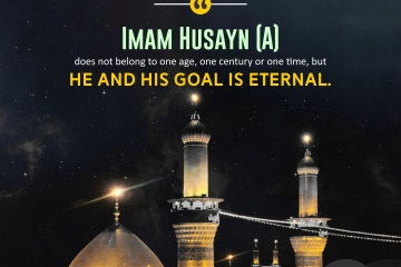 Imam Husayn [A] does not belong to one age or one century or one time, but he and his goal are eternal.
