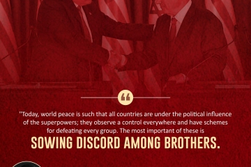 """""""Today, world peace is such that all countries are under the political influence of the superpowers; they observe a control everywhere and have schemes for defeating every group. The most important of these is sowing discord among brothers."""""""