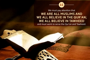 We must pay attention that we are all Muslims and we all believe in the Qur'an; we all believe in Tawheed and must work to serve the Qur'an and Tawheed.