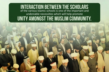 Interaction between the scholars of the various Islamic schools is one of the important and undeniable necessities which will help promote unity amongst the Muslim community.