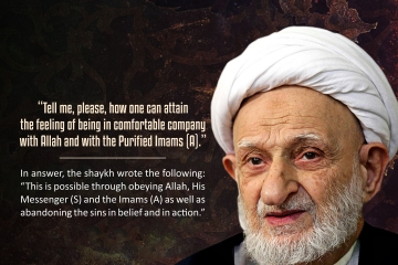 """""""Tell me, please, how one can attain the feeling of being in comfortable company with Allah and with the Purified Imams (A)."""" In answer, the shaykh wrote the following: """"This is possible through obeying Allah, His Messenger (S) and the Imams (A) as well as abandoning the sins in belief and in action."""""""