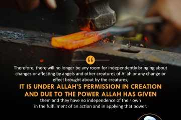 """""""Therefore, there will no longer be any room for independently bringing about changes or affecting by angels and other creatures of Allah or any change or effect brought about by the creatures, it is under Allah's permission in creation and due to the power Allah has given them and they have no independence of their own in the fulfillment of an action and in applying that power."""""""