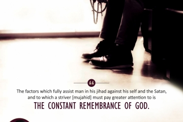 """""""The factors which fully assist man in his jihad against his self and the Satan, and to which a striver [mujahid] must pay greater attention to is the constant remembrance of God."""""""