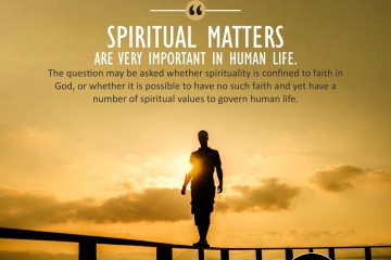 """""""Spiritual matters are very important in human life. The question may be asked whether spirituality is confined to faith in God, or whether it is possible to have no such faith and yet have a number of spiritual values to govern human life."""""""