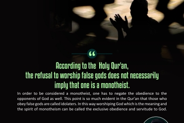 According to the Holy Qur'an, the refusal to worship false gods does not necessarily imply that one is a monotheist. In order to be considered a monotheist, one has to negate the obedience to the opponents of God as well. This point is so much evident in the Qur'an that those who obey false gods are called idolaters. In this way worshipping God which is the meaning and the spirit of monotheism can be called the exclusive obedience and servitude to God.