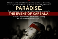 """""""It has been narrated that he who sheds tears, or makes others weep, or even feigns lamentation and grief, will be rewarded by admission to Paradise. This is because even he who feigns mourning and lamentation for the event of Karbala, is helping to preserve the movement and uprising that was initiated by Imam Husayn (A)"""""""