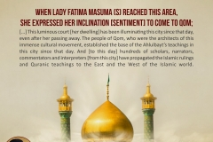 When Lady Fatima Masuma (S) reached this area, she expressed her inclination [sentiment] to come to Qom; [...] This luminous court [her dwelling] has been illuminating this city since that day, even after her passing away. The people of Qom, who were the architects of this immense cultural movement, established the base of the Ahlulbayt's teachings in this city since that day. And [to this day] hundreds of scholars, narrators, commentators and interpreters [from this city] have propagated the Islamic rulings and Quranic teachings to the East and the West of the Islamic world.
