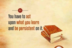 You have to act upon what you learn and be persistent on it.