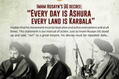 "Imam Husayn's (A) decree: ""Every day is Ashura and every land is Karbala"" implies that his movement must be kept alive and active everywhere and at all times. This statement is our manual of action. Just as Imam Husayn (A) stood up and said: ""No!"" to a great empire, his decree must be repeated daily..."