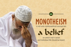 Monotheism is not only a philosophical concept but a belief on which man's social and individual life should be based.
