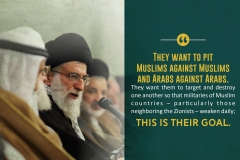 They want to pit Muslims against Muslims and Arabs against Arabs. They want them to target and destroy one another so that militaries of Muslim countries – particularly those neighboring the Zionists – weaken daily; this is their goal.
