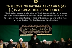 """The love of Fatima Al-Zahra (A) [...] is a great blessing for us. Thank God we became familiar with her. Thank God we relied on her kindness and thank God we appreciated her value. Thank God we relied on her, asked her to help us gain an understanding of things and expressed our love for her. These are great blessings. We should preserve these blessings."""