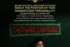 """We are too small and humble to speak about the position of that magnificent personality [Hazrat Fatima Al-Zahra (A)]. Our tongues, our words and our understanding are too limited to utter words about the truth of that enlightened person and other individuals like her."""