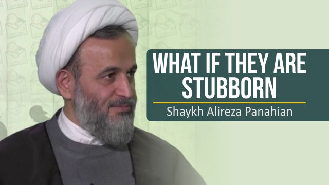 What if they are stubborn | Shaykh Alireza Panahian