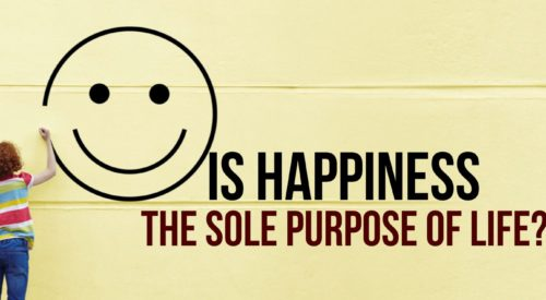 Is happiness the sole purpose of life?