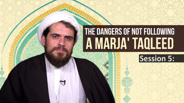 Session 5: The Dangers of not following a Marja' Taqleed