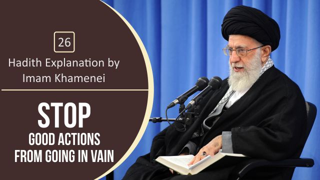 [26] Hadith Explanation by Imam Khamenei | Stop Good Actions from Going in Vain